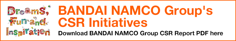 BANDAI NAMCO Group's CSR Initiatives Download BANDAI NAMCO Group CSR Report PDF here